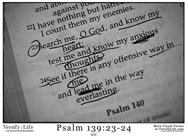 """23 Search me, God, and know my heart;  test me and know my anxious thoughts.  24 See if there is any offensive way in me,  and lead me in the way everlasting."""" Psalm 139:23-24Psalms 139 23 24, God, Psalms 1392324, 1392324 Versifylif, Scriptures, My Heart, Jesus Faith, Favorite Psalms"""