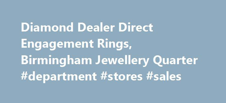 Diamond Dealer Direct Engagement Rings, Birmingham Jewellery Quarter #department #stores #sales http://retail.nef2.com/diamond-dealer-direct-engagement-rings-birmingham-jewellery-quarter-department-stores-sales/  #diamond retailers # The Leading Jewellery Shop in Birmingham We've spent a long time in the jewellery industry, and that has enabled us to forge relationships with suppliers throughout the world. This means we have access to a massive 70% of the polished diamonds available. If…