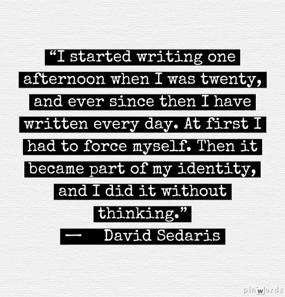 "WRITE EVERY DAY. ""I started writing one afternoon when I was twenty, and ever since then I have written every day. At first I had to force myself. Then it became a part of my identity, and I did it without thinking."" - David Sedaris"