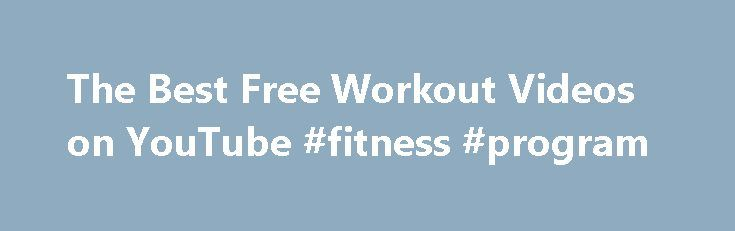 The Best Free Workout Videos on YouTube #fitness #program http://fitness.remmont.com/the-best-free-workout-videos-on-youtube-fitness-program/  The Best Free Workout Videos on YouTube The Best Free Workout Videos on YouTube Now that the holidays are creeping around the corner, you may have to break up with your regularly scheduled sweat sessions, at least temporarily. And though the most wonderful time of the year may interfere with your fave spin class or […]