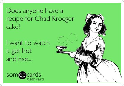 Saw this about Luke Bryan and Chad needed one...Does anyone have a recipe for Chad Kroeger cake? I want to watch it get hot and rise.... Nickelback ecards and memes.