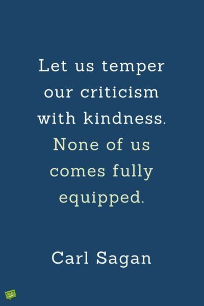 Let us temper our criticism with kindness. None of us comes fully equipped. Carl Sagan