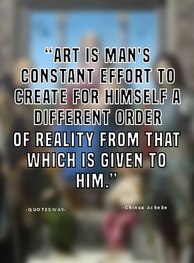 "16. Top 100 Greatest Art Quotes #art #pic - ""Art is man's constant effort to create for himself a different order of reality from that which is given to him."" ~Chinua Achebe"