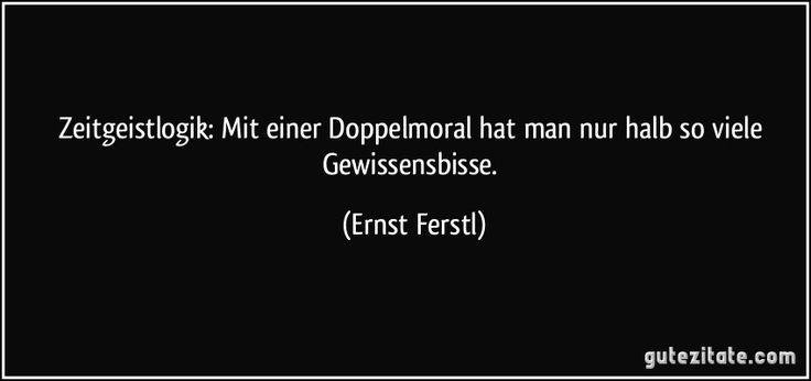 Zeitgeistlogik: Mit einer Doppelmoral hat man nur halb so viele Gewissensbisse. (Ernst Ferstl)