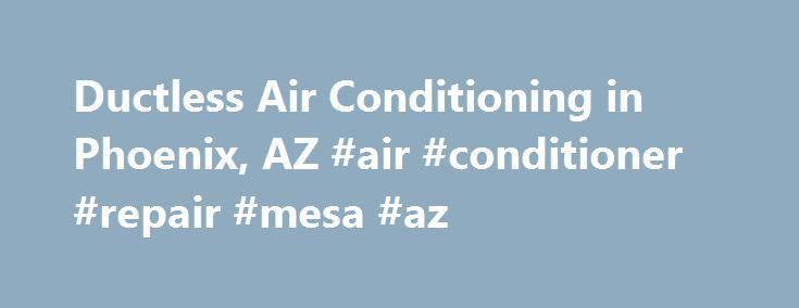 Ductless Air Conditioning in Phoenix, AZ #air #conditioner #repair #mesa #az http://arkansas.remmont.com/ductless-air-conditioning-in-phoenix-az-air-conditioner-repair-mesa-az/  # Ductless Air Conditioning Services in Phoenix, AZ What is Ductless Air Conditioning? Ductless air conditioners and ductless heat pumps. also known as mini split air conditioners, have exploded in popularity in the US in recent years. Although this technology has been around for decades, until recently they were…