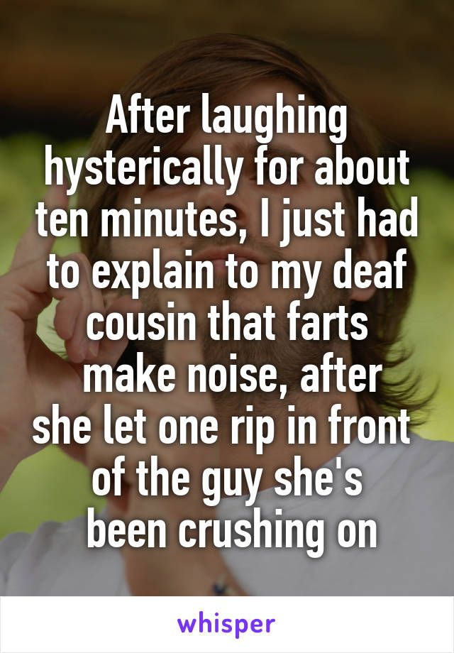 After laughing hysterically for about ten minutes, I just had to explain to my deaf cousin that farts  make noise, after she let one rip in front  of the guy she's  been crushing on