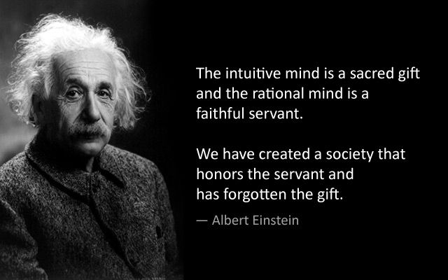 """The intuitive mind is a sacred gift and the rational mind is a faithful servant. We have created a society that honors the servant and has forgotten the gift."":"