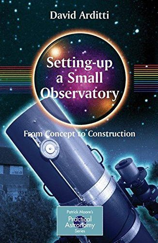 Setting-Up a Small Observatory: From Concept to Construction (The Patrick Moore Practical Astronomy Series)