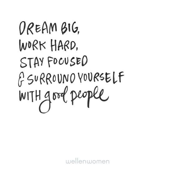 dream big, work hard, stay focused & surround yourself with good people