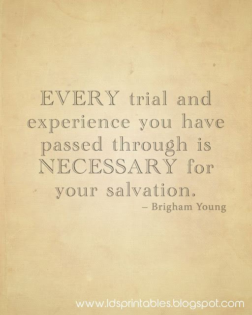 """""""Every trial or experience you have passed through is necessary for your salvation."""" -Brigham Young. Free LDS Printables."""