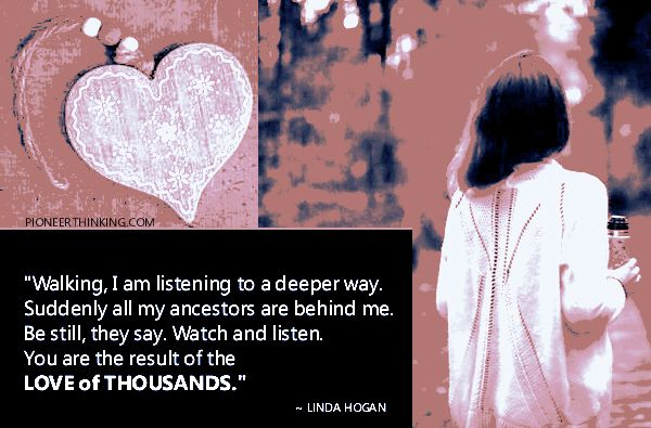 """Walking, I am listening to a deeper way. Suddenly all my ancestors are behind me.  Be still, they say. Watch and listen. You are the result of the love of thousands.""  ~ Linda Hogan"