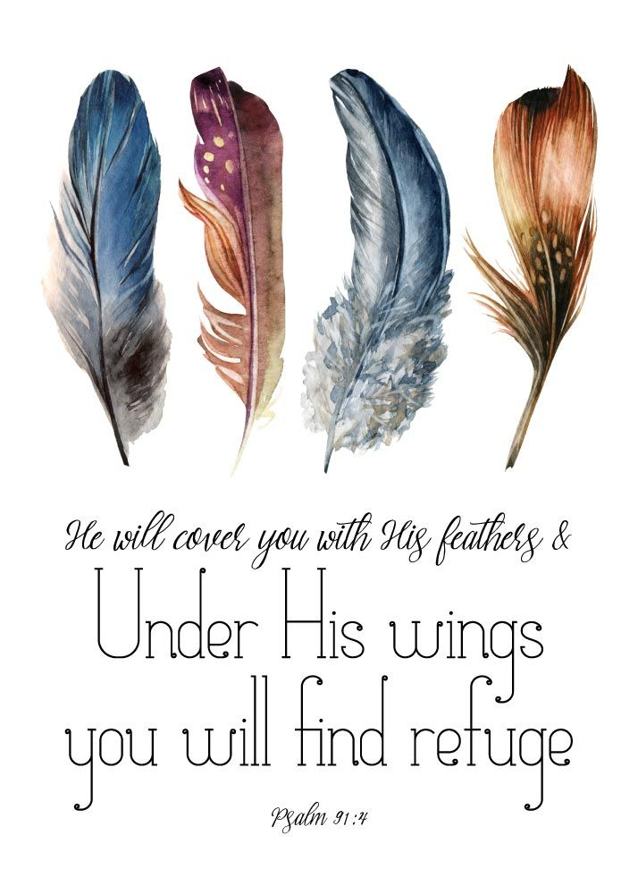 He will cover you with his feathers, and under his wings you will find refuge Psalm 91:4  A refuge is a place that one flees to in order to get away from danger. God has promised to carry us above all the storms of life and to keep us under His wings. Let this Psalm 91:4 print be your reminder that God is your refuge.