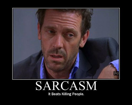 Sarcasm... most of the time, you don't even know I am using it! ;) *evil laugh*