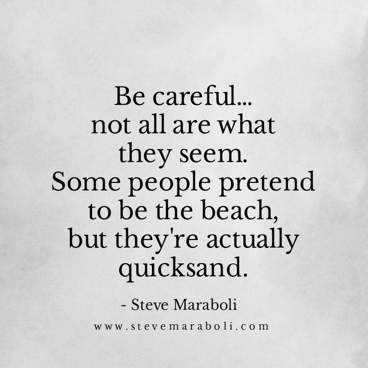 Be careful... not all are what they seem. Some people pretend to be the beach, but they're actually quicksand. - Steve Maraboli