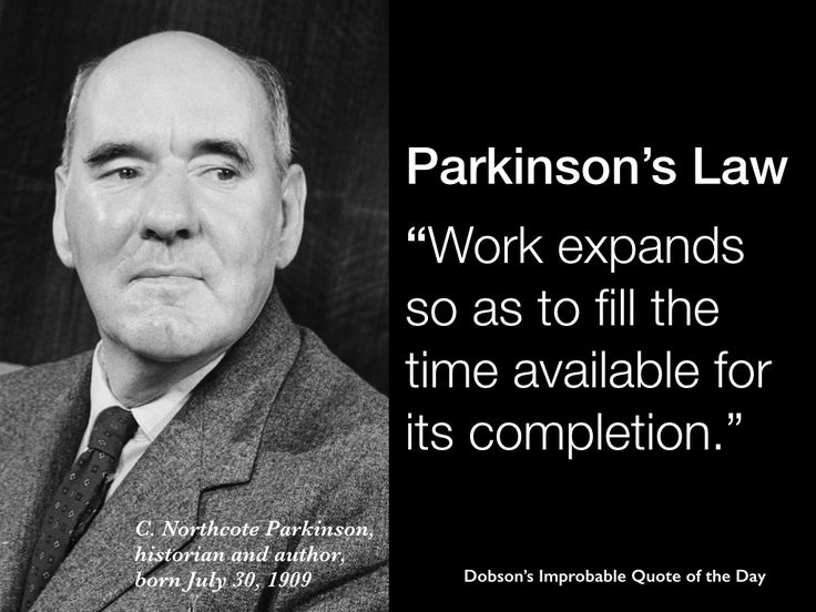 """""""Parkinson's Law: Work expands so as to fill the time available for its completion."""" C. Northcote Parkinson, born July 30, 1909"""
