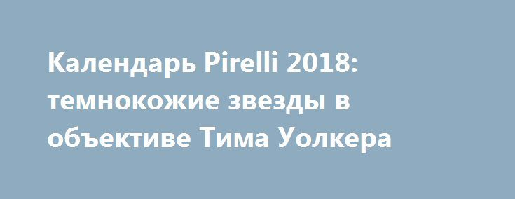 Календарь Pirelli 2018: темнокожие звезды в объективе Тима Уолкера https://joinfo.ua/showbiz/1210406_Kalendar-Pirelli-2018-temnokozhie-zvezdi-obektive.html