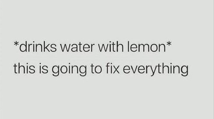 *drinks water with lemon* This is going to fix everything.
