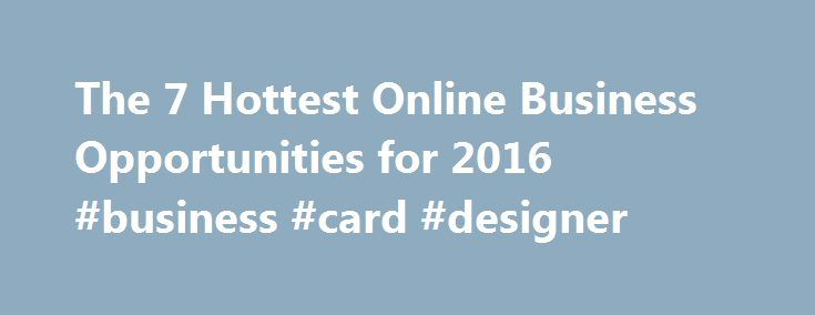 The 7 Hottest Online Business Opportunities for 2016 #business #card #designer http://bank.remmont.com/the-7-hottest-online-business-opportunities-for-2016-business-card-designer/  #business opportunities # With the implosion in full swing, should you even attempt entrepreneurship, let alone a new business launch in 2016? My answer? Unquestionably yes. In this article, I've suggested a few of the businesses I think are going to be hot in 2016. While tech may be on the decline, the world…