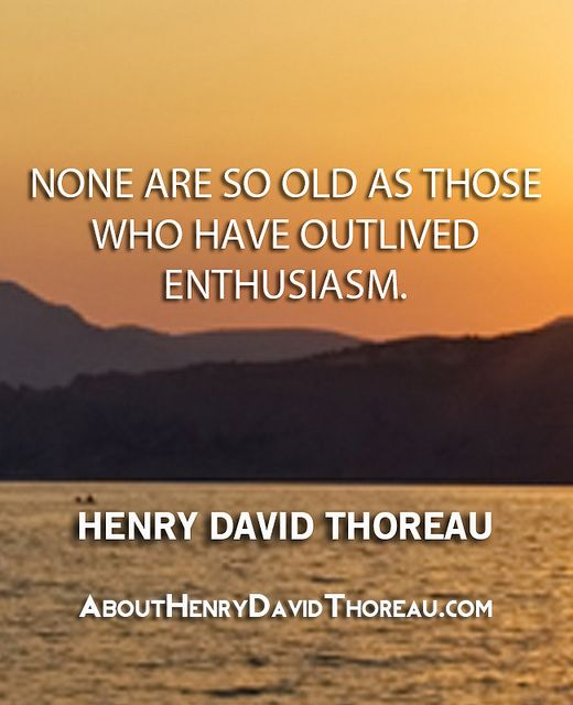 """None are so old as those who have outlived enthusiasm."" - Henry David Thoreau http://abouthenrydavidthoreau.com/?p=120"