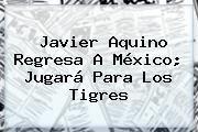 http://tecnoautos.com/wp-content/uploads/imagenes/tendencias/thumbs/javier-aquino-regresa-a-mexico-jugara-para-los-tigres.jpg Javier Aquino. Javier Aquino regresa a México; jugará para los Tigres, Enlaces, Imágenes, Videos y Tweets - http://tecnoautos.com/actualidad/javier-aquino-javier-aquino-regresa-a-mexico-jugara-para-los-tigres/