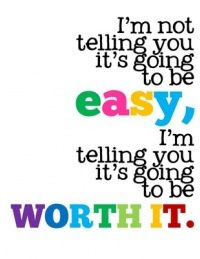 I'm not telling it's going to be easy. I'm telling you it's going to be worth it.