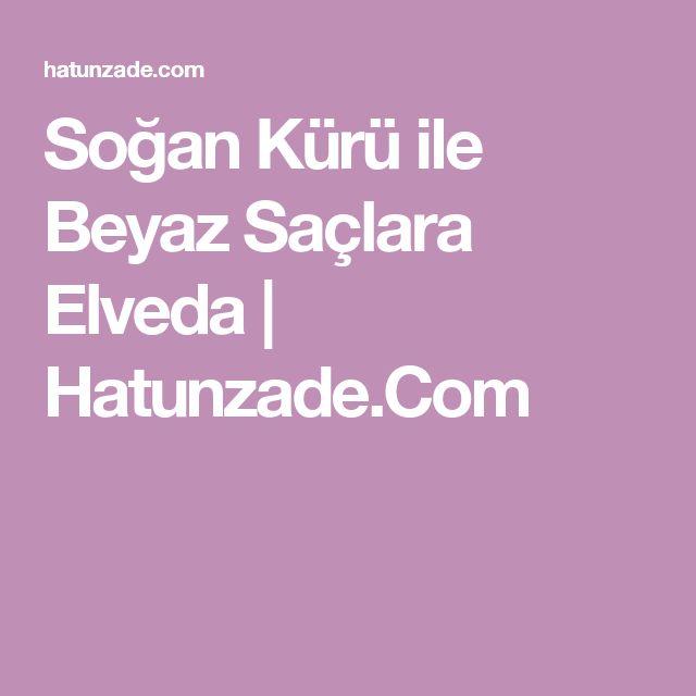 Soğan Kürü ile Beyaz Saçlara Elveda | Hatunzade.Com