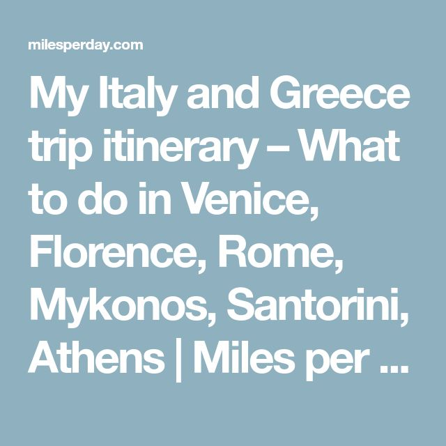 My Italy and Greece trip itinerary – What to do in Venice, Florence, Rome, Mykonos, Santorini, Athens   Miles per Day