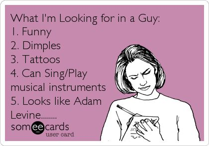 What I'm Looking for in a Guy: 1. Funny 2. Dimples 3. Tattoos 4. Can Sing/Play musical instruments 5. Looks like Adam Levine.