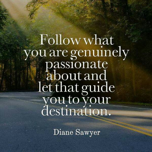 """Follow what you are genuinely passion about and let that guide you to your destination."" - Diane Sawyer"