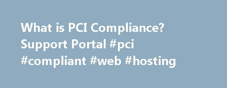 What is PCI Compliance? Support Portal #pci #compliant #web #hosting http://los-angeles.remmont.com/what-is-pci-compliance-support-portal-pci-compliant-web-hosting/  # What is PCI Compliance? In order to accept credit card payments online or offline, you must comply with the credit card associations and networks rules concerning data security, with the objective to protect cardholder data. This has been standardized throughout the payment processing industry under the Payment Card Industry…