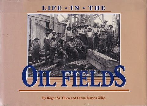 "Life in the Oil Fields, by Roger M. Olien and Diana Davids Olien (1986). ""[This book] is a fascinating look at the everyday life of oil field workers and their families, told through oral recollections and eighty photographs."" (Front Flap)"