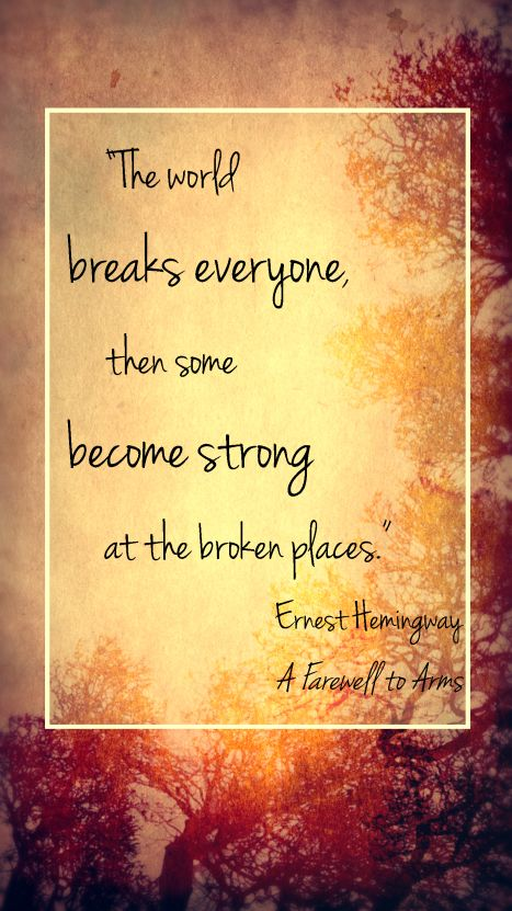 """""""The world breaks everyone, then some become strong at the broken pieces."""" - Ernest Hemingway"""