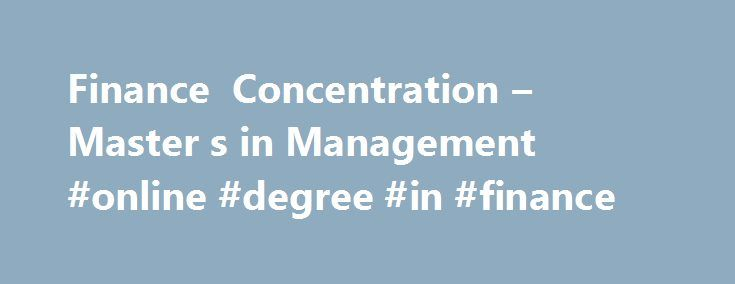 Finance Concentration – Master s in Management #online #degree #in #finance http://idaho.remmont.com/finance-concentration-master-s-in-management-online-degree-in-finance/  # Finance Degree Gain a solid foundation in the principles of finance, becoming well informed of topics critical to financial planning, implementation, measurement, and investment. Key learning outcomes Through the master's degree in the field of finance you: Gain an understanding of core elements of organizational…