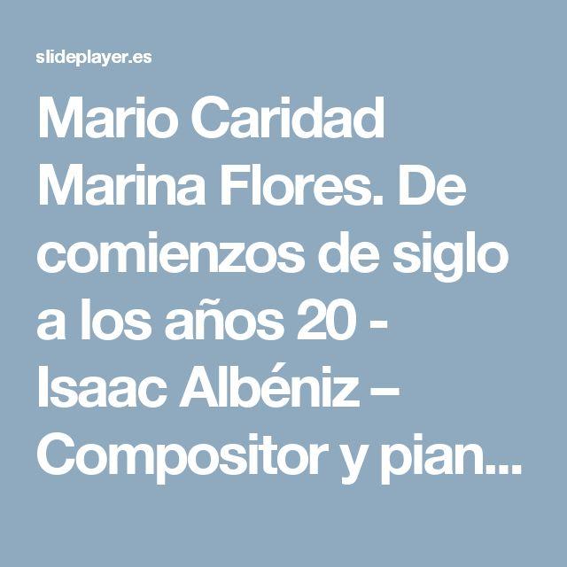 Mario Caridad Marina Flores. De comienzos de siglo a los años 20 - Isaac Albéniz – Compositor y pianista español. - En su obra se distinguen. - ppt descargar