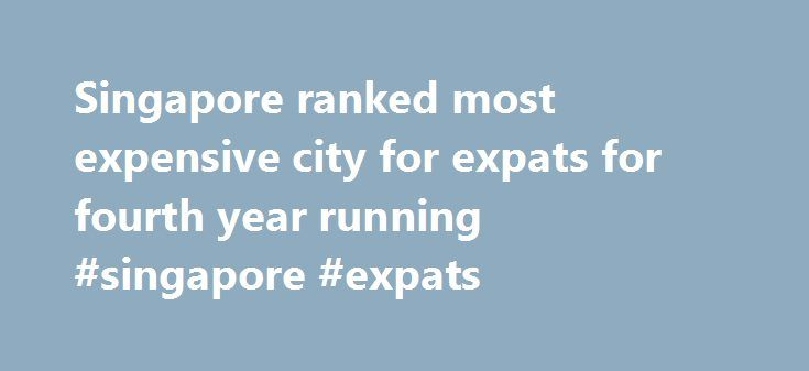 Singapore ranked most expensive city for expats for fourth year running #singapore #expats http://turkey.nef2.com/singapore-ranked-most-expensive-city-for-expats-for-fourth-year-running-singapore-expats/  # Singapore ranked most expensive city for expats for fourth year running Updated: 10:33 PM, March 21, 2017 SINGAPORE — For the fourth year running, the Republic has been ranked the most expensive city for expatriates and business travellers, ahead of Hong Kong and Zurich, according to a…