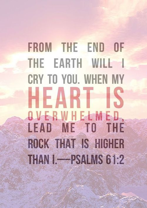 From the end of the earth will I cry to you. When my heart is overwhelmed, lead me to the Rock that is higher than I. - Psalm 61:2: