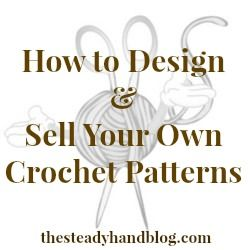 How to Design & Sell Your Own Crochet Patterns – Part 1