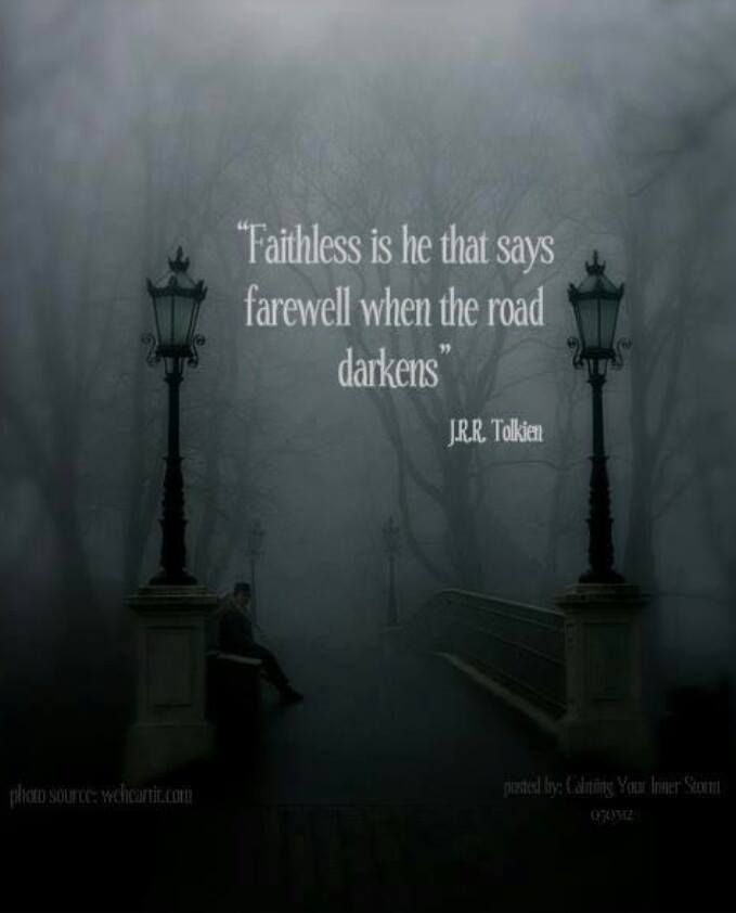 Faithless is he who says farewell when the road darkens - The Fellowship of the Ring, J. R. R. Tolkien