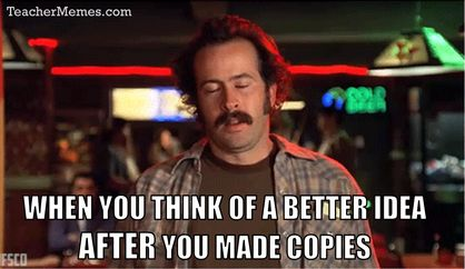 When you think of a better idea after you made all the copies for class.