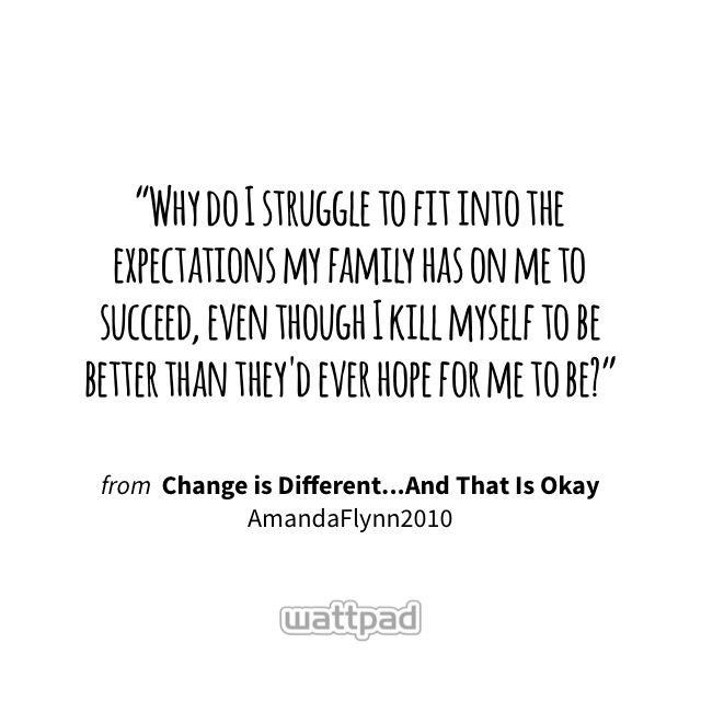 """""""Why do I struggle to fit into the expectations my family has on me to succeed, even though I kill myself to be better than they'd ever hope for me to be?"""" - from Change is Different...And That Is Okay (on Wattpad) https://www.wattpad.com/205204747?utm_source=ios&utm_medium=pinterest&utm_content=share_quote&wp_page=quote&wp_originator=fNnQ%2BYnwN980tzz%2FB8LQ1Ony3utvH1kzSAaZrdyiHD4exRxpjWB6Ky6ohs2Kx8wNx%2B4SwjoWzBWJzgU1N1p3cYSwxivoLg%2FUnnaJas1aUhBq0s12%2Bfcm2LegnHlcrJEs #quote #wattpad"""
