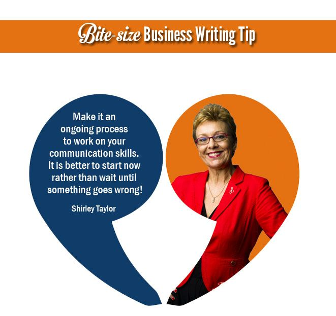 Make it an ongoing process to work on your communication skills. It is better to start now rather than wait until something goes wrong!   - Shirley Taylor http://shirleytaylor.com/blog/