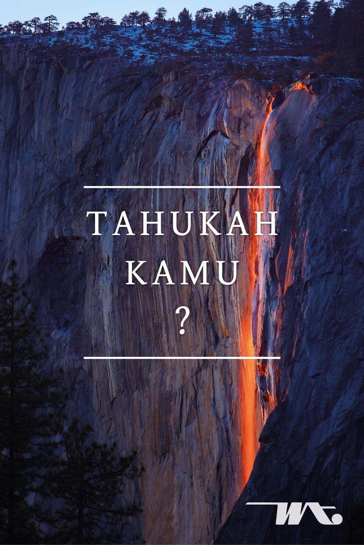 Horsetail Falls berlokasi di Taman Nasional Yosemite, California, Amerika Serikat. Keindahan warna yang terpancar dari air terjun setinggi 600 meter tersebut sangatlah memukau. Dari kejauhan air terjun ini menyala seperti api, fenomena alam yang mengagumkan ini ternyata akibat cahaya matahari saat terbenam dan posisi geografis dari air terjun itu sendiri. Sehingga, menampilkan warna air terjun menjadi oranye keemasan menyerupai lahar.