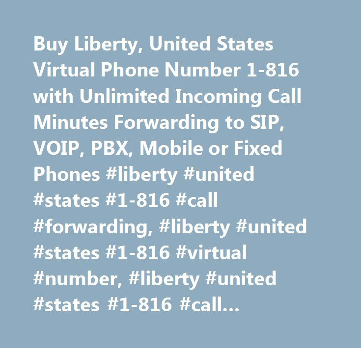 Buy Liberty, United States Virtual Phone Number 1-816 with Unlimited Incoming Call Minutes Forwarding to SIP, VOIP, PBX, Mobile or Fixed Phones #liberty #united #states #1-816 #call #forwarding, #liberty #united #states #1-816 #virtual #number, #liberty #united #states #1-816 #call #forwarding #service, #liberty #united #states #1-816 #virtual #telephone #number, #liberty #united #states #1-816 #virtual #phone #number, #liberty #united #states #1-816 #did #number, #liberty #united #states…