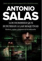 Los hombres que susurran a las máquinas : [hackers,espías e intrusos en tu ordenador] / Antonio Salas