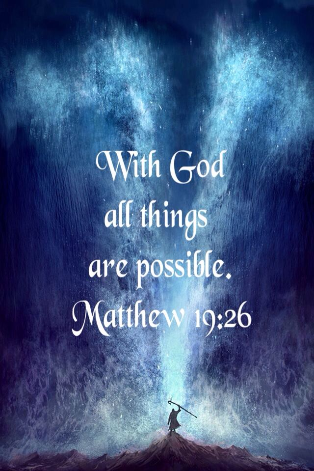 With God      all things    are possible.  Matthew 19:26