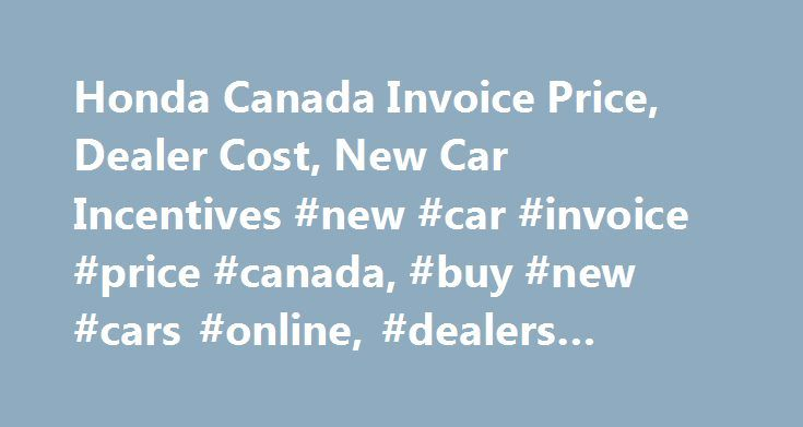 Honda Canada Invoice Price, Dealer Cost, New Car Incentives #new #car #invoice #price #canada, #buy #new #cars #online, #dealers #compete http://maine.remmont.com/honda-canada-invoice-price-dealer-cost-new-car-incentives-new-car-invoice-price-canada-buy-new-cars-online-dealers-compete/  # 2016 – 2018 Honda Canada Models About Honda Canada Honda is a Japanese automaker that was established in 1948 by founder Soichiro Honda. The company began as one of the leading manufacturers of motorcycles…