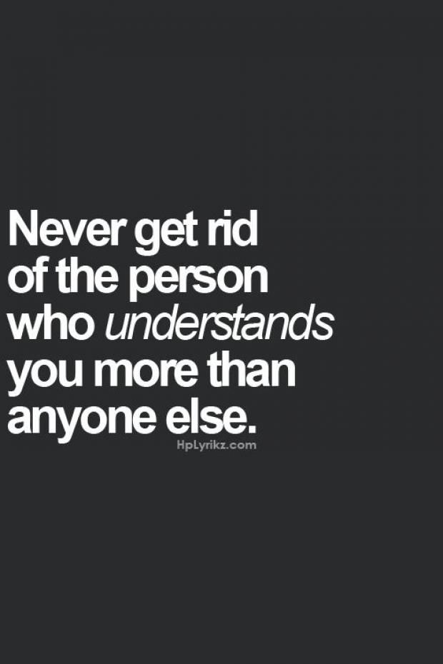 Never get rid of the person who understands you more than anyone else.