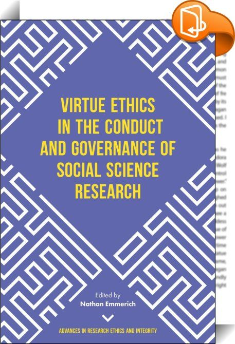 Virtue Ethics in the Conduct and Governance of Social Science Research    :  This collection focuses on virtue theory and the ethics of social science research. A moral philosophy that has been relatively neglected in the domain of research ethics, virtue ethics has much to offer those who wish to go beyond the difficulties generated by the biomedical model of research ethics and positively engage with the ethics of social scientific research. As the chapters contained in this volume s...