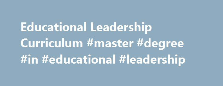 Educational Leadership Curriculum #master #degree #in #educational #leadership http://west-virginia.nef2.com/educational-leadership-curriculum-master-degree-in-educational-leadership/  Educational Leadership Curriculum CURRICULUM DESIGNED TO CREATE LEADERS University of Cincinnati's Educational Leadership courses are challenging and rewarding, as you are empowered to quickly apply your knowledge in your own school. Incorporating innovation, insight, and real-world application, you can gain…