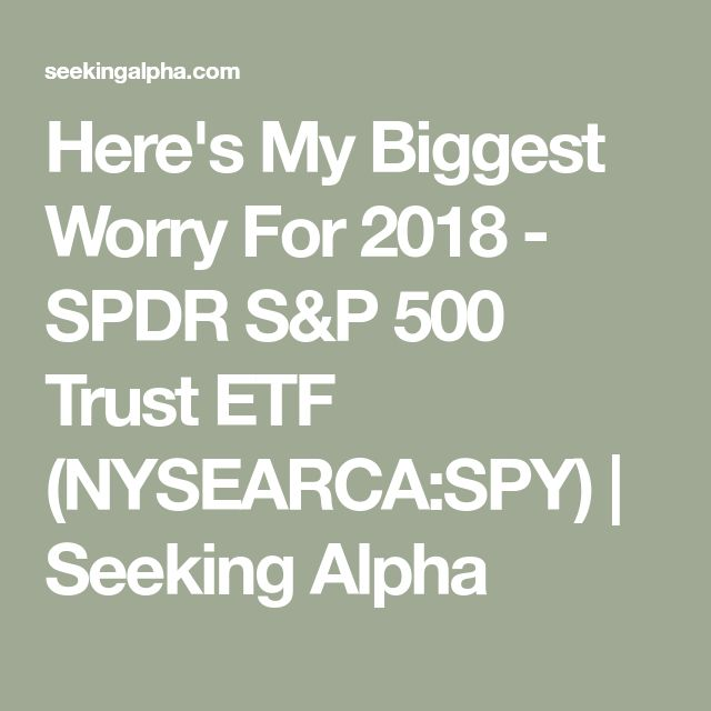 Here's My Biggest Worry For 2018 - SPDR S&P 500 Trust ETF (NYSEARCA:SPY) | Seeking Alpha